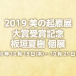 2019美の起原展 大賞受賞記念 板垣夏樹 個展