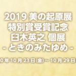 2019美の起原展 特別賞受賞記念 臼木英之 個展-ときのみたゆめ-